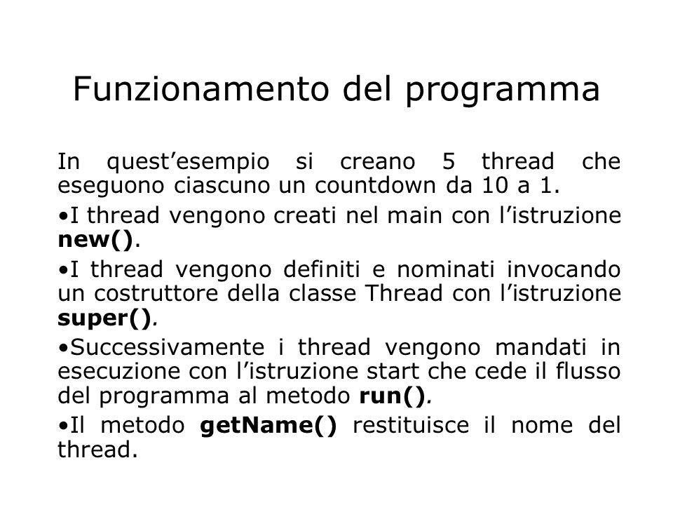 // ESEMPIO DI USO DEI THREAD import java.io.*; public class SimpleThread extends Thread{ private int countDown = 10; private static int threadCount = 0; public SimpleThread(){ super( + ++threadCount);// crea nome thread start();}// fa partire il thread public String toString(){ return # + getName() + : + countDown;} public void run(){ while(true){ System.out.println(this); if(--countDown == 0 ) return; } public static void main(String args[]){ for(int i=0; i<5;i++) new SimpleThread(); } } Non viene mantenuto un riferimento all'oggetto thread, che rimane in vita fino alla terminazione di RUN