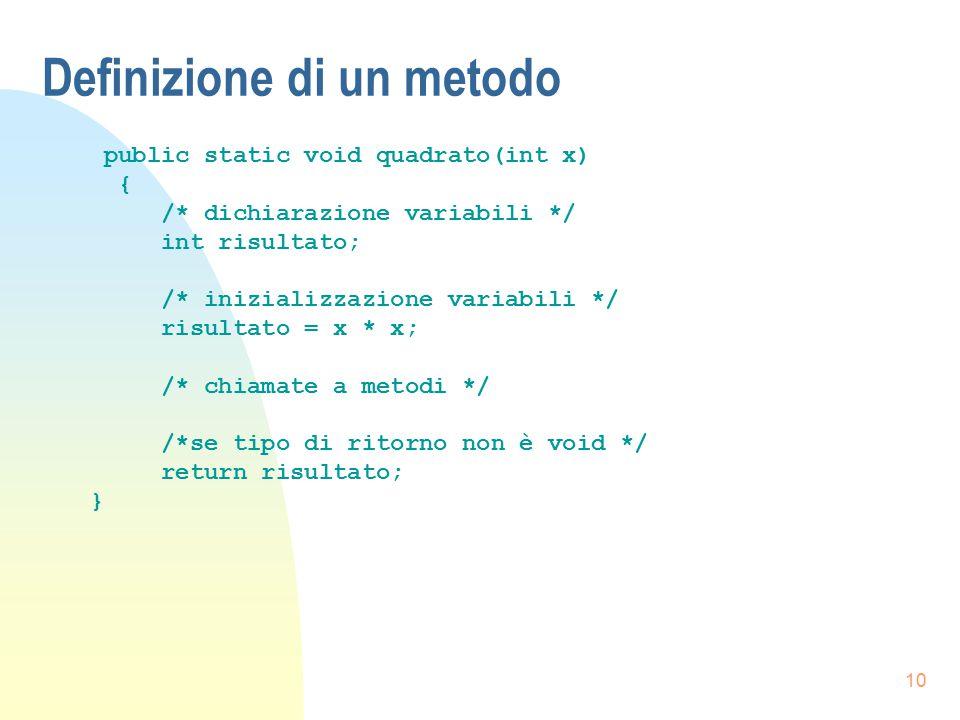 10 Definizione di un metodo public static void quadrato(int x) { /* dichiarazione variabili */ int risultato; /* inizializzazione variabili */ risulta