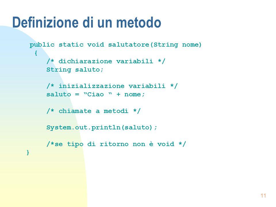 11 Definizione di un metodo public static void salutatore(String nome) { /* dichiarazione variabili */ String saluto; /* inizializzazione variabili */