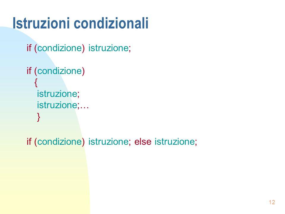 12 Istruzioni condizionali if (condizione) istruzione; if (condizione) { istruzione; istruzione;… } if (condizione) istruzione; else istruzione;