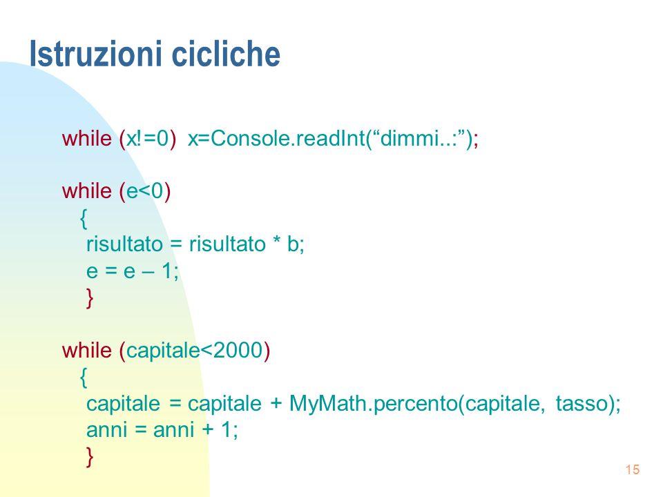 """15 Istruzioni cicliche while (x!=0) x=Console.readInt(""""dimmi..:""""); while (e<0) { risultato = risultato * b; e = e – 1; } while (capitale<2000) { capit"""