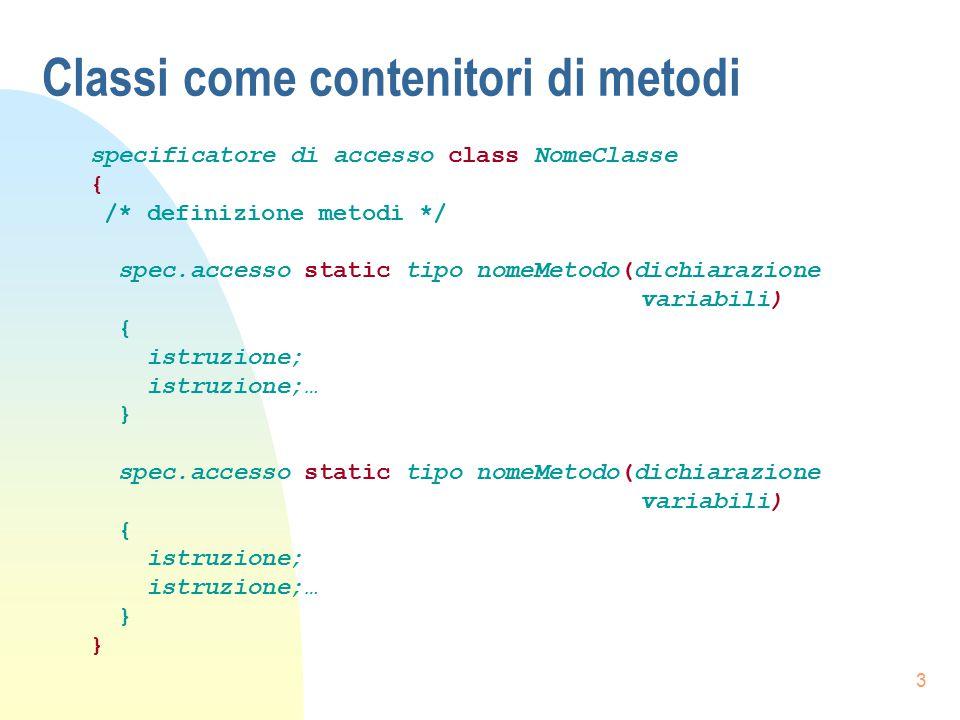 3 Classi come contenitori di metodi specificatore di accesso class NomeClasse { /* definizione metodi */ spec.accesso static tipo nomeMetodo(dichiaraz