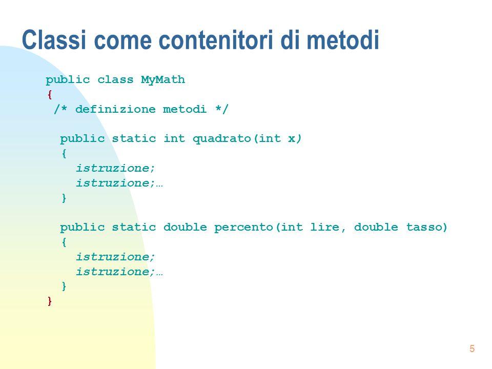 5 Classi come contenitori di metodi public class MyMath { /* definizione metodi */ public static int quadrato(int x) { istruzione; istruzione;… } publ