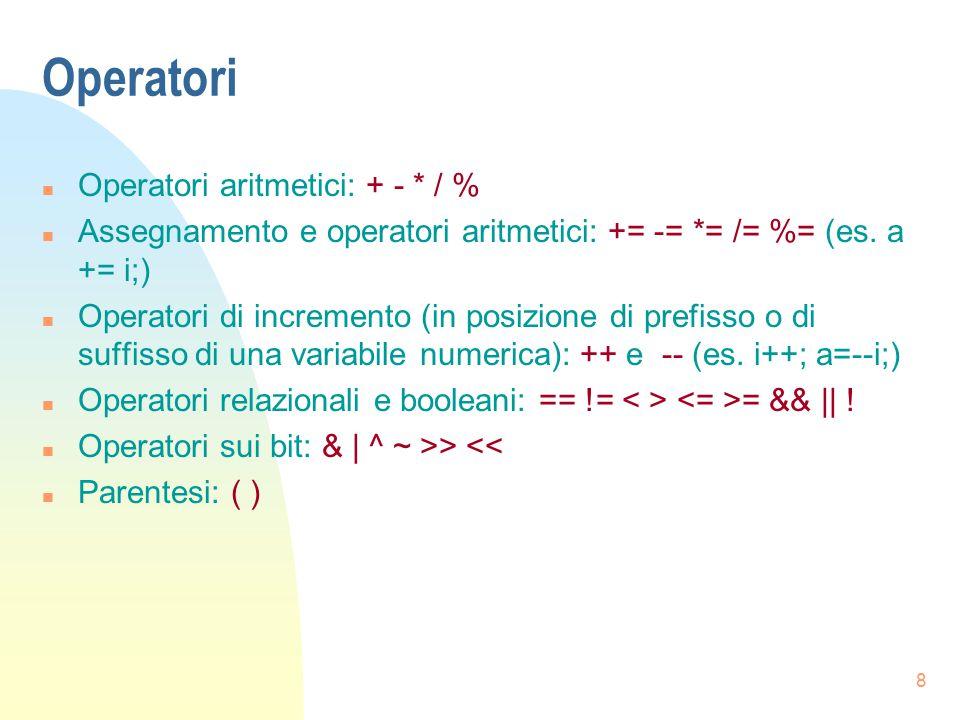 8 Operatori n Operatori aritmetici: + - * / % n Assegnamento e operatori aritmetici: += -= *= /= %= (es. a += i;) n Operatori di incremento (in posizi