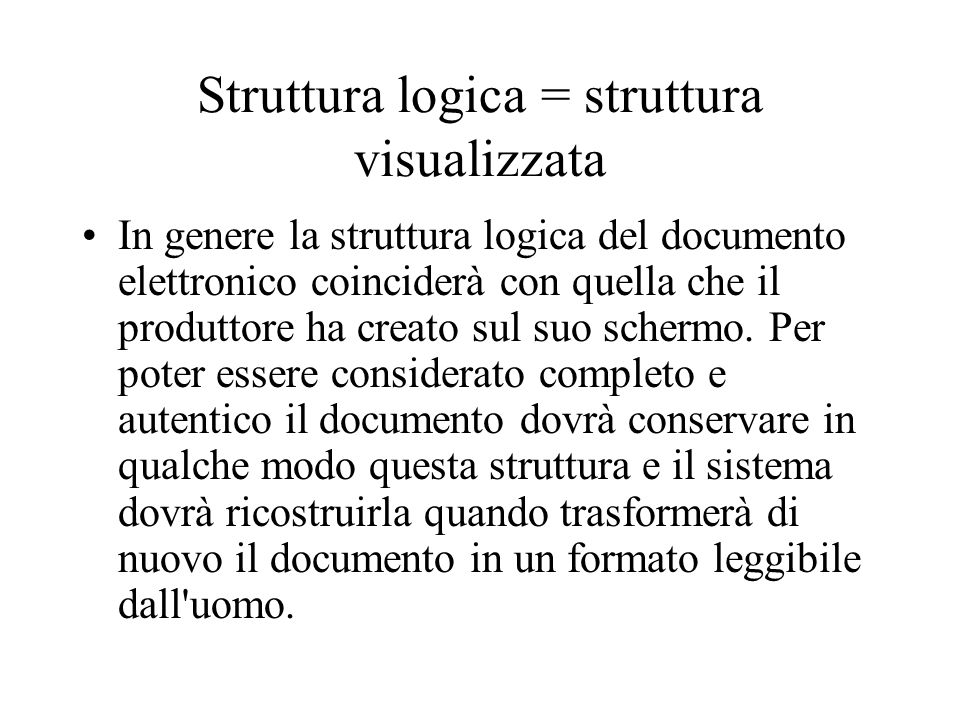 La struttura logica Dal momento che la struttura fisica di un documento elettronico è variabile e non immediatamente percepibile, questa non può avere la stessa importanza che assume nel caso di documenti tradizionali.