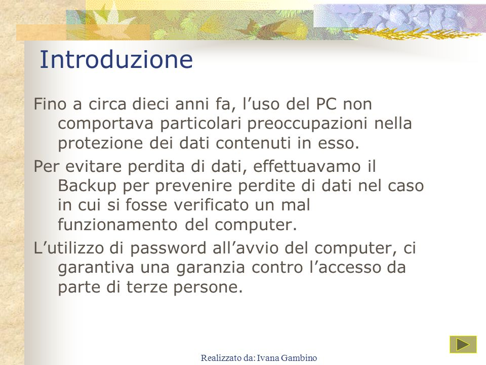 Introduzione Fino a circa dieci anni fa, l'uso del PC non comportava particolari preoccupazioni nella protezione dei dati contenuti in esso. Per evita