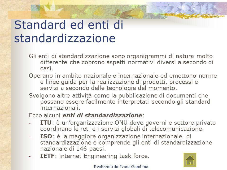 Realizzato da: Ivana Gambino Standard ed enti di standardizzazione Gli enti di standardizzazione sono organigrammi di natura molto differente che copr