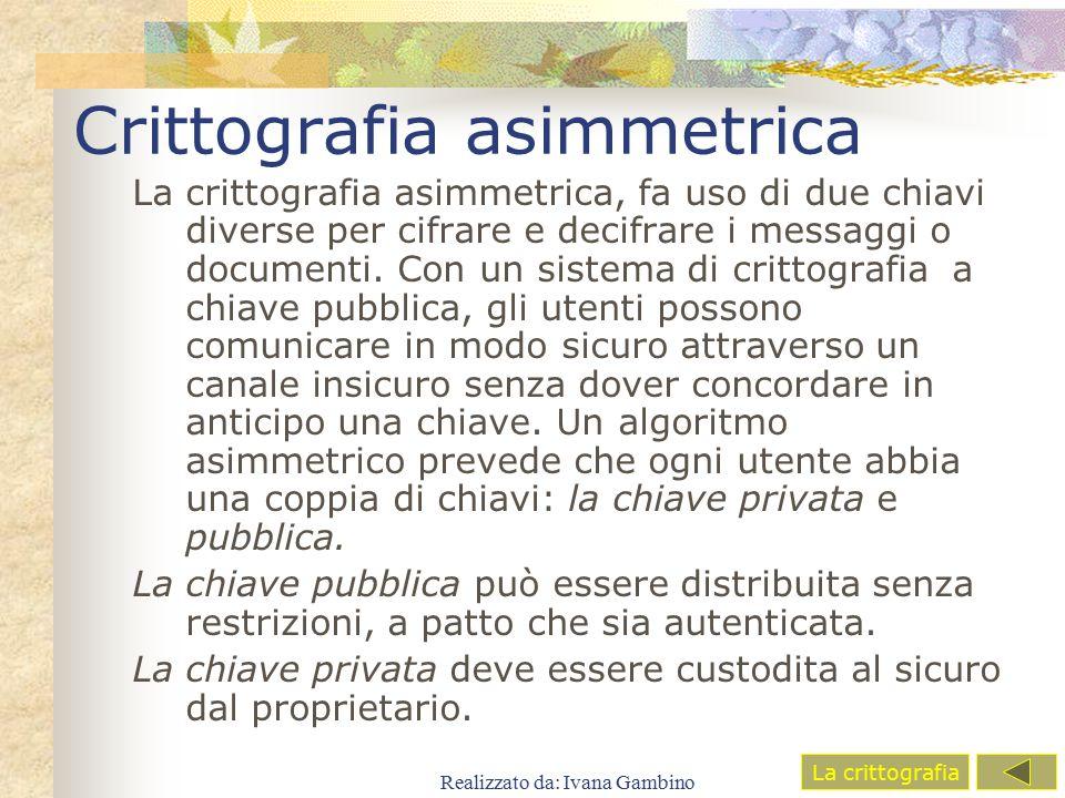 Realizzato da: Ivana Gambino Crittografia asimmetrica La crittografia asimmetrica, fa uso di due chiavi diverse per cifrare e decifrare i messaggi o d
