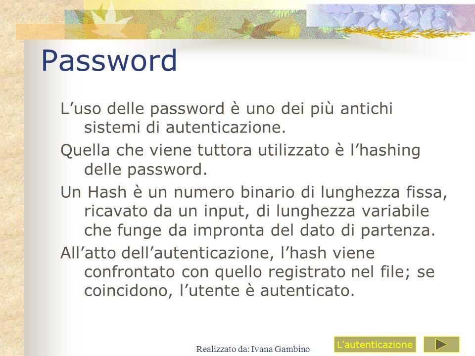 Realizzato da: Ivana Gambino Password L'uso delle password è uno dei più antichi sistemi di autenticazione. Quella che viene tuttora utilizzato è l'ha