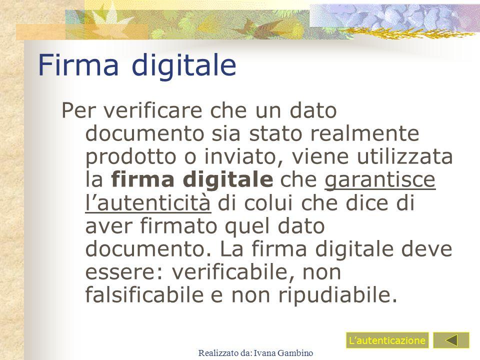 Realizzato da: Ivana Gambino Firma digitale Per verificare che un dato documento sia stato realmente prodotto o inviato, viene utilizzata la firma dig