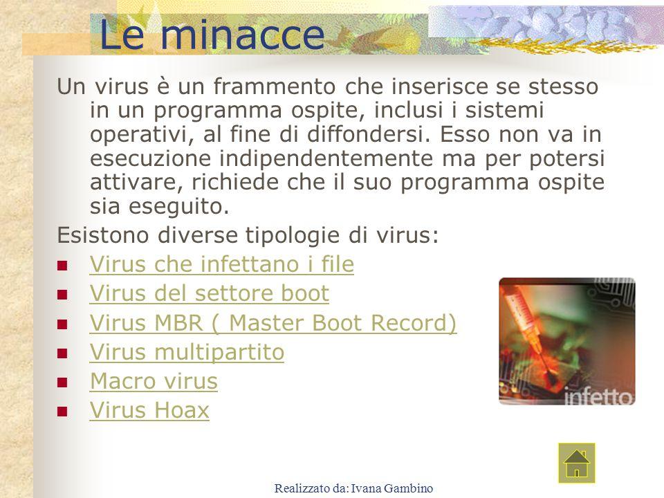 Realizzato da: Ivana Gambino Le minacce Un virus è un frammento che inserisce se stesso in un programma ospite, inclusi i sistemi operativi, al fine d