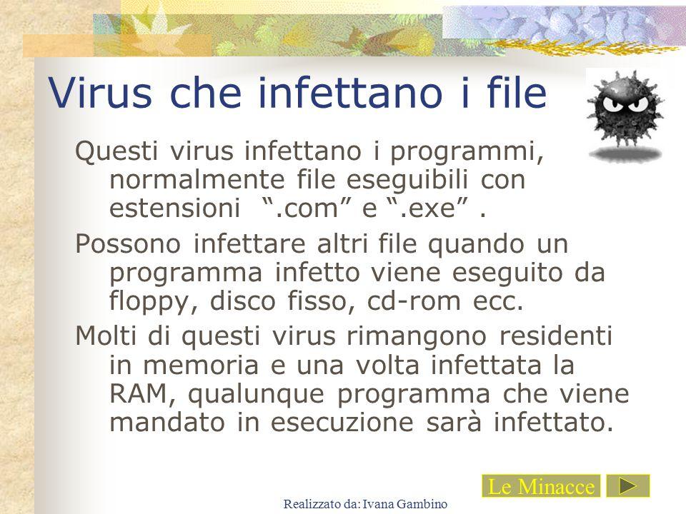 """Realizzato da: Ivana Gambino Virus che infettano i file Questi virus infettano i programmi, normalmente file eseguibili con estensioni """".com"""" e """".exe"""""""