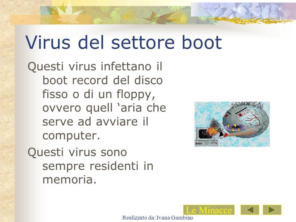 Realizzato da: Ivana Gambino Virus del settore boot Questi virus infettano il boot record del disco fisso o di un floppy, ovvero quell 'aria che serve