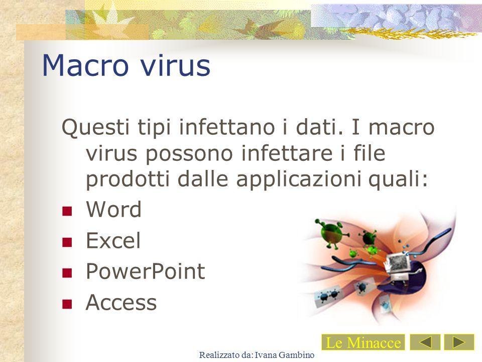 Realizzato da: Ivana Gambino Macro virus Questi tipi infettano i dati. I macro virus possono infettare i file prodotti dalle applicazioni quali: Word