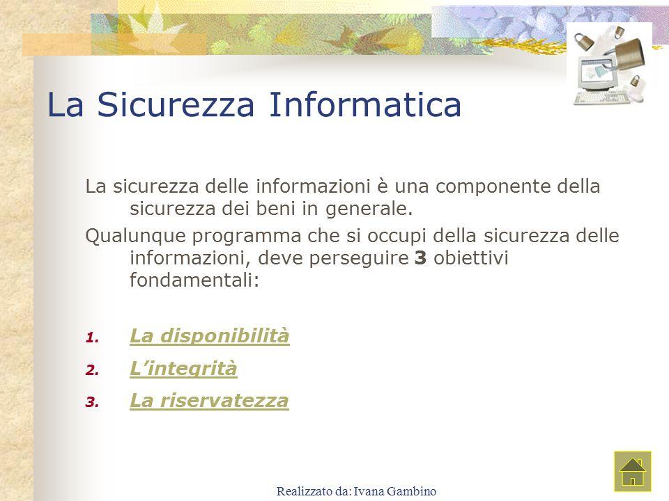 Realizzato da: Ivana Gambino La Sicurezza Informatica La sicurezza delle informazioni è una componente della sicurezza dei beni in generale. Qualunque