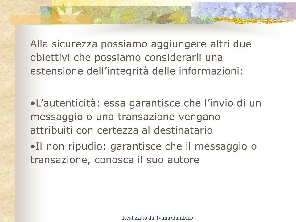 Realizzato da: Ivana Gambino Alla sicurezza possiamo aggiungere altri due obiettivi che possiamo considerarli una estensione dell'integrità delle info