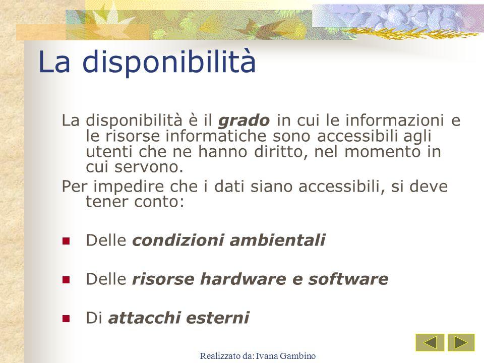 Realizzato da: Ivana Gambino La disponibilità La disponibilità è il grado in cui le informazioni e le risorse informatiche sono accessibili agli utent