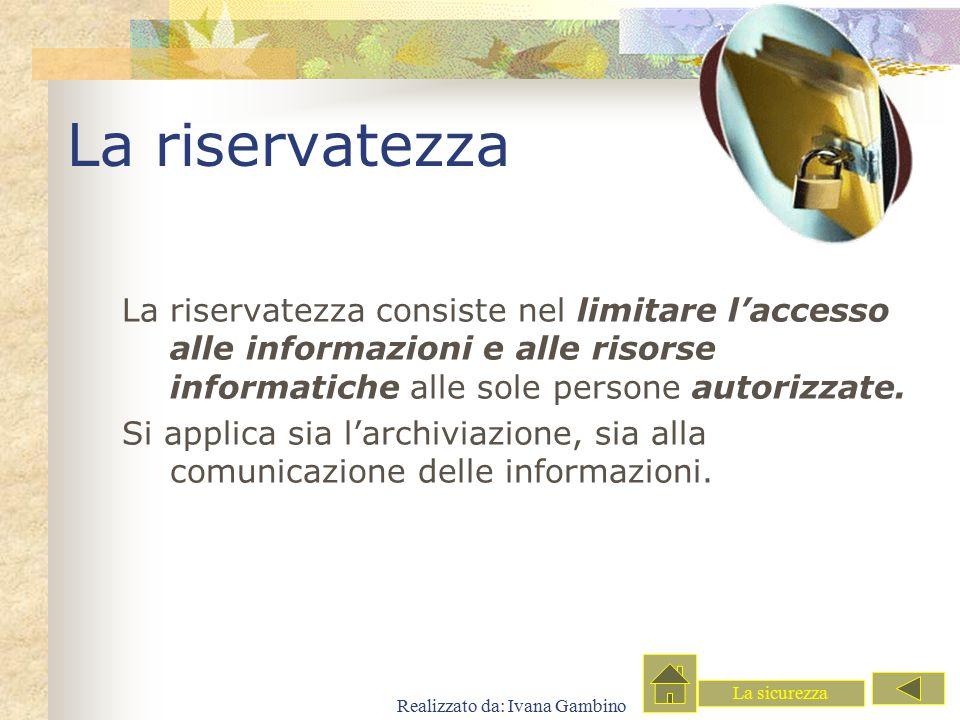 Realizzato da: Ivana Gambino La riservatezza La riservatezza consiste nel limitare l'accesso alle informazioni e alle risorse informatiche alle sole p