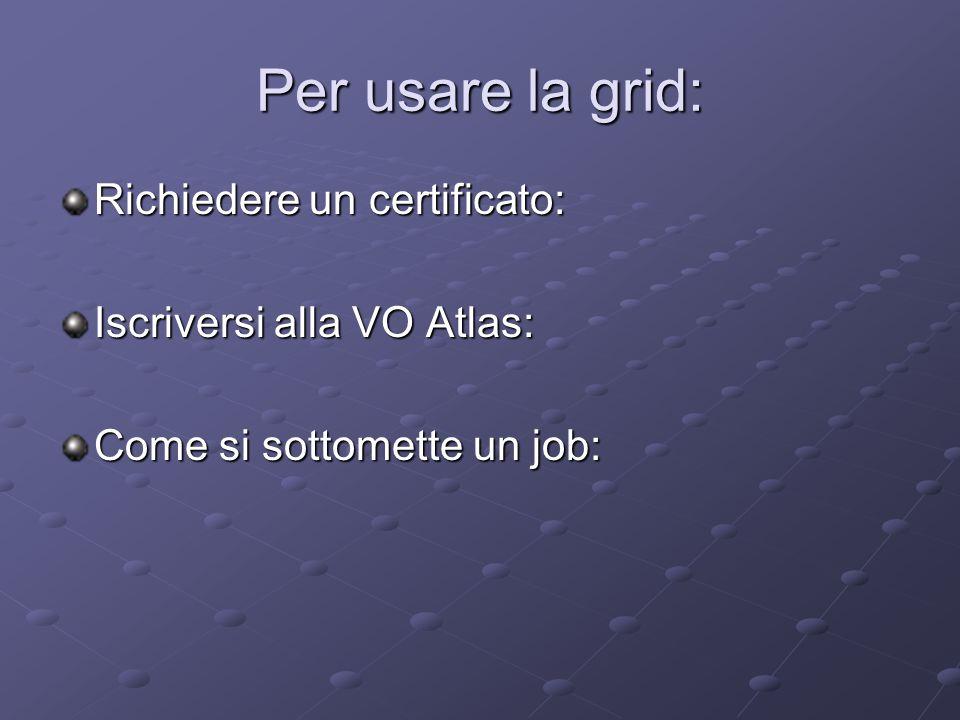Per usare la grid: Richiedere un certificato: Iscriversi alla VO Atlas: Come si sottomette un job: