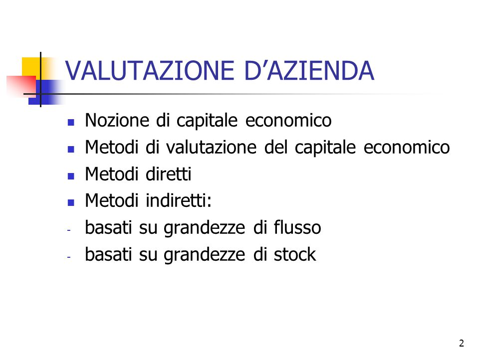 2 VALUTAZIONE D'AZIENDA Nozione di capitale economico Metodi di valutazione del capitale economico Metodi diretti Metodi indiretti: - basati su grande