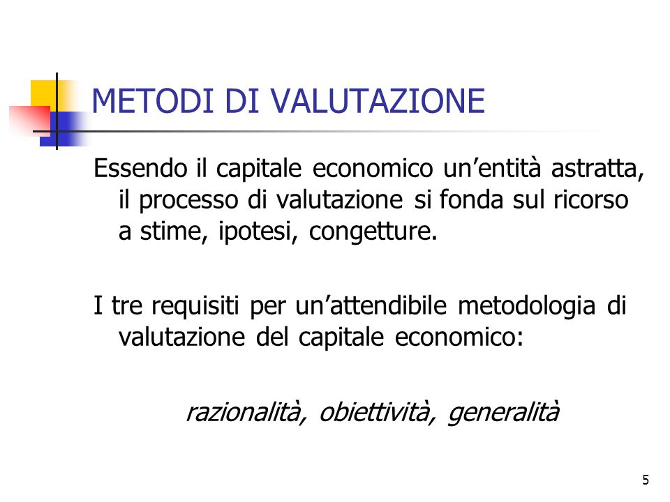 5 METODI DI VALUTAZIONE Essendo il capitale economico un'entità astratta, il processo di valutazione si fonda sul ricorso a stime, ipotesi, congetture.