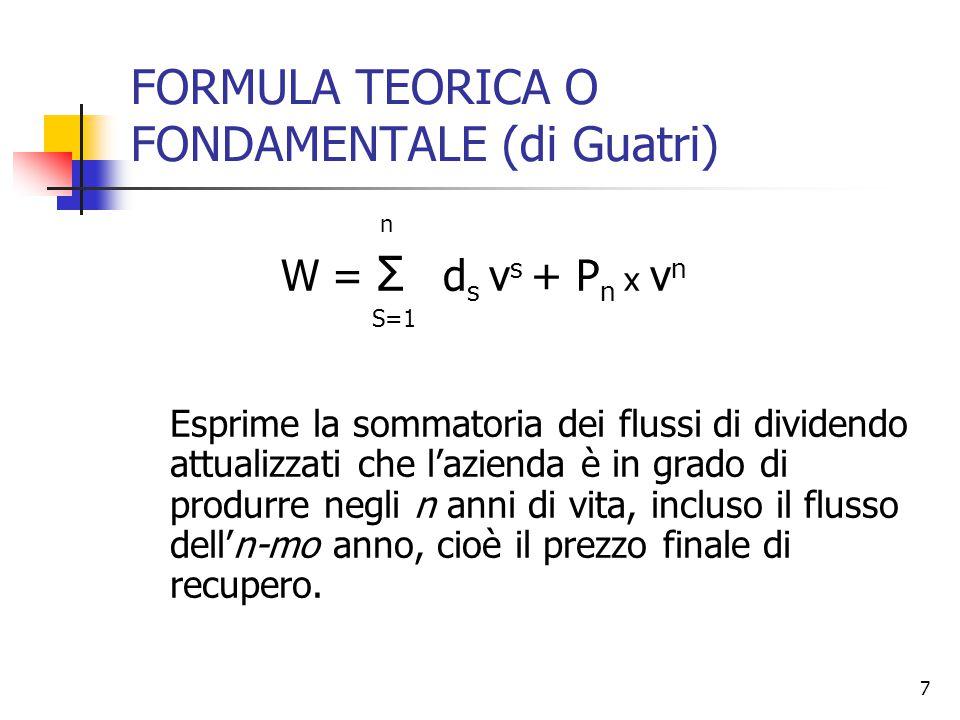 7 FORMULA TEORICA O FONDAMENTALE (di Guatri) n W = Σ d s v s + P n x v n S=1 Esprime la sommatoria dei flussi di dividendo attualizzati che l'azienda è in grado di produrre negli n anni di vita, incluso il flusso dell'n-mo anno, cioè il prezzo finale di recupero.