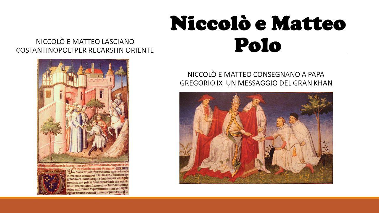 Niccolò e Matteo Polo NICCOLÒ E MATTEO CONSEGNANO A PAPA GREGORIO IX UN MESSAGGIO DEL GRAN KHAN NICCOLÒ E MATTEO LASCIANO COSTANTINOPOLI PER RECARSI I