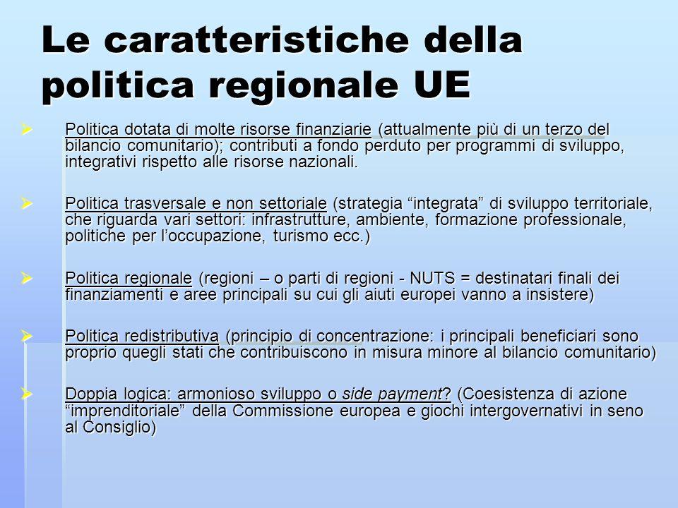 Le caratteristiche della politica regionale UE  Politica dotata di molte risorse finanziarie (attualmente più di un terzo del bilancio comunitario); contributi a fondo perduto per programmi di sviluppo, integrativi rispetto alle risorse nazionali.