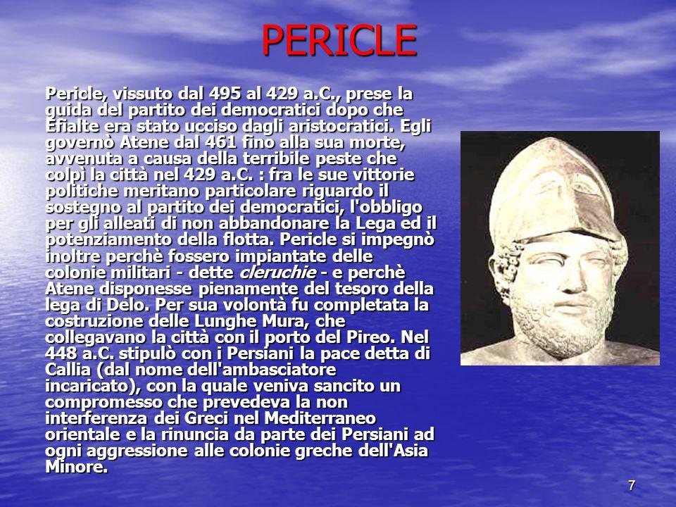 7 PERICLE Pericle, vissuto dal 495 al 429 a.C., prese la guida del partito dei democratici dopo che Efialte era stato ucciso dagli aristocratici. Egli