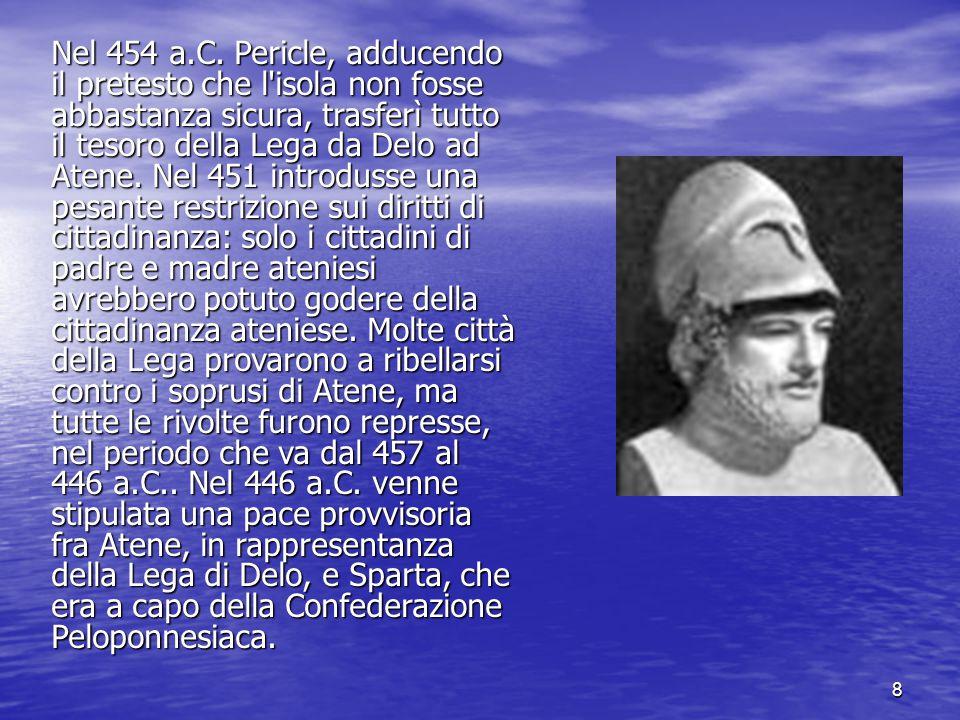 8 Nel 454 a.C. Pericle, adducendo il pretesto che l'isola non fosse abbastanza sicura, trasferì tutto il tesoro della Lega da Delo ad Atene. Nel 451 i