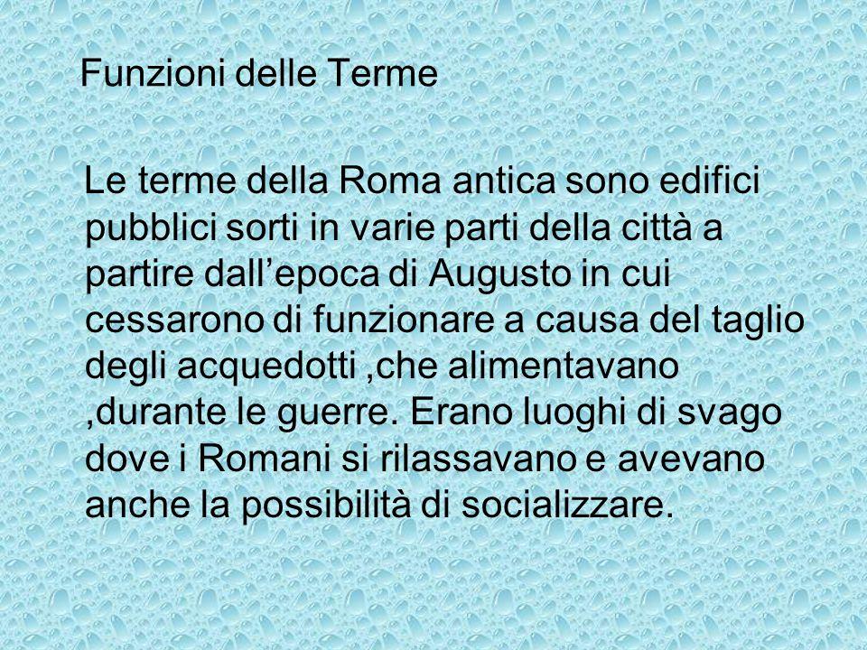 Funzioni delle Terme Le terme della Roma antica sono edifici pubblici sorti in varie parti della città a partire dall'epoca di Augusto in cui cessaron