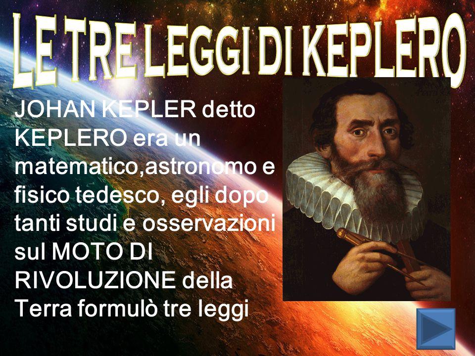 JOHAN KEPLER detto KEPLERO era un matematico,astronomo e fisico tedesco, egli dopo tanti studi e osservazioni sul MOTO DI RIVOLUZIONE della Terra formulò tre leggi