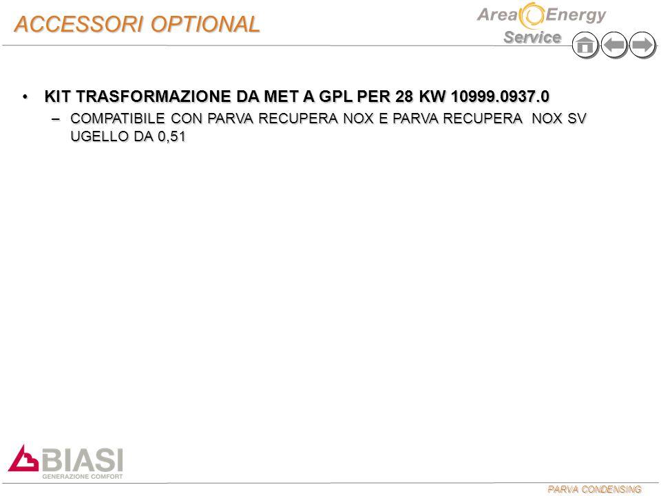 PARVA CONDENSING Service ACCESSORI OPTIONAL KIT TRASFORMAZIONE DA MET A GPL PER 28 KW 10999.0937.0KIT TRASFORMAZIONE DA MET A GPL PER 28 KW 10999.0937.0 –COMPATIBILE CON PARVA RECUPERA NOX E PARVA RECUPERA NOX SV UGELLO DA 0,51