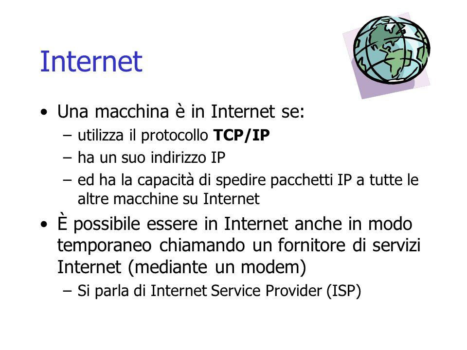 Internet Una macchina è in Internet se: –utilizza il protocollo TCP/IP –ha un suo indirizzo IP –ed ha la capacità di spedire pacchetti IP a tutte le a
