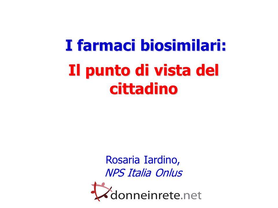I farmaci biosimilari: I farmaci biosimilari: Il punto di vista del cittadino Rosaria Iardino, NPS Italia Onlus
