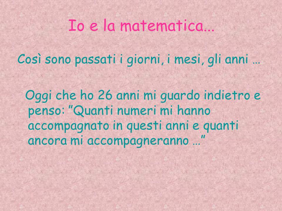 """Io e la matematica... Così sono passati i giorni, i mesi, gli anni … Oggi che ho 26 anni mi guardo indietro e penso: """"Quanti numeri mi hanno accompagn"""