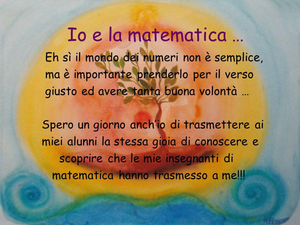 Io e la matematica … Eh sì il mondo dei numeri non è semplice, ma è importante prenderlo per il verso giusto ed avere tanta buona volontà … Spero un g