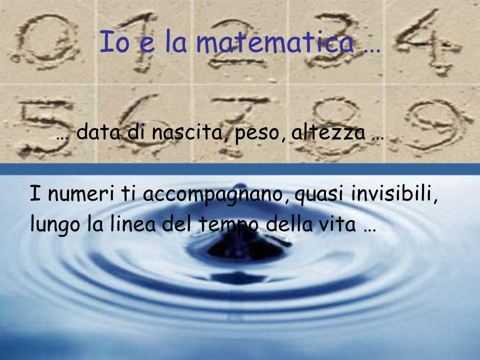 Io e la matematica … … data di nascita, peso, altezza … I numeri ti accompagnano, quasi invisibili, lungo la linea del tempo della vita …