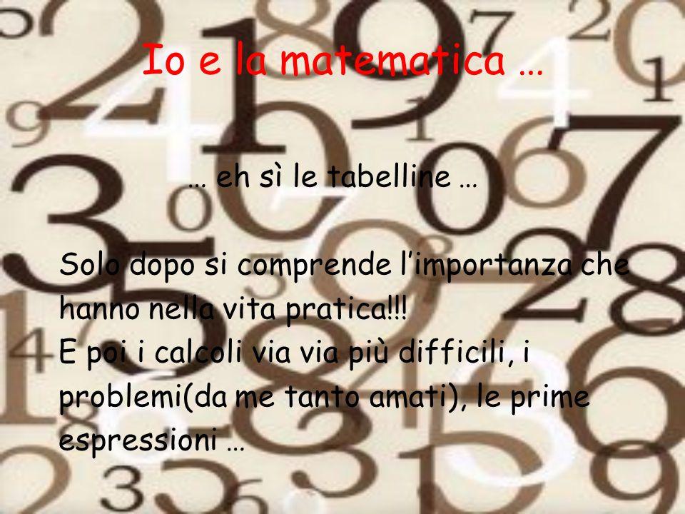 Io e la matematica … … eh sì le tabelline … Solo dopo si comprende l'importanza che hanno nella vita pratica!!! E poi i calcoli via via più difficili,