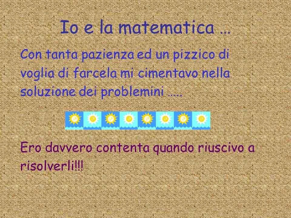 Io e la matematica … Con tanta pazienza ed un pizzico di voglia di farcela mi cimentavo nella soluzione dei problemini ….. Ero davvero contenta quando