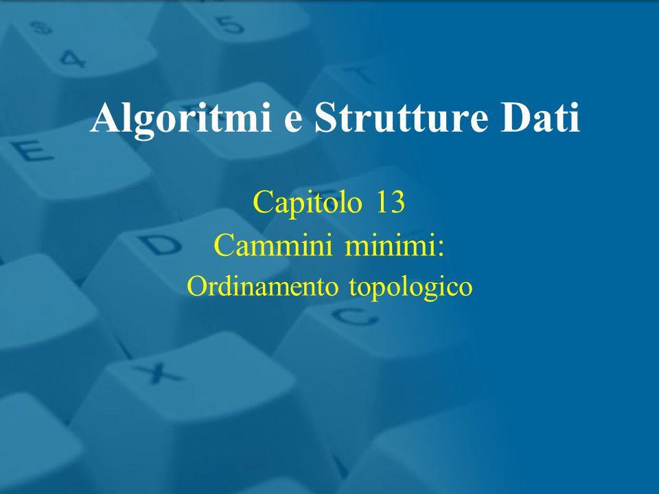Capitolo 13 Cammini minimi: Ordinamento topologico Algoritmi e Strutture Dati