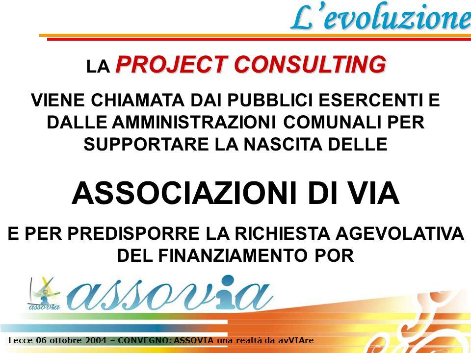 Lecce 06 ottobre 2004 – CONVEGNO: ASSOVIA una realtà da avVIAre PROJECT CONSULTING LA PROJECT CONSULTING VIENE CHIAMATA DAI PUBBLICI ESERCENTI E DALLE AMMINISTRAZIONI COMUNALI PER SUPPORTARE LA NASCITA DELLE ASSOCIAZIONI DI VIA E PER PREDISPORRE LA RICHIESTA AGEVOLATIVA DEL FINANZIAMENTO POR L'evoluzione
