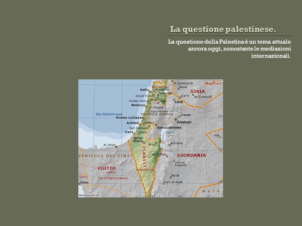 La questione della Palestina è un tema attuale ancora oggi, nonostante le mediazioni internazionali.