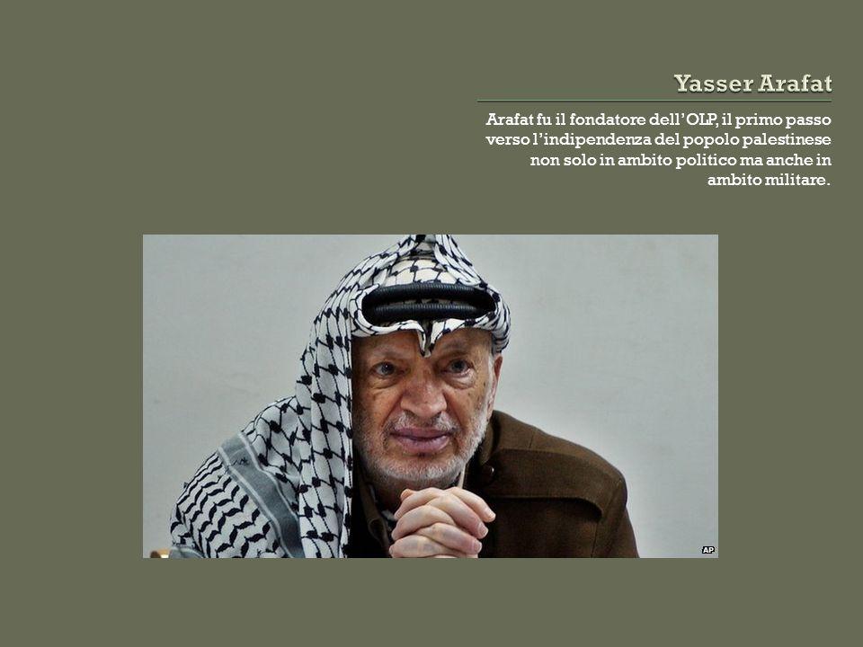 Arafat fu il fondatore dell'OLP, il primo passo verso l'indipendenza del popolo palestinese non solo in ambito politico ma anche in ambito militare.