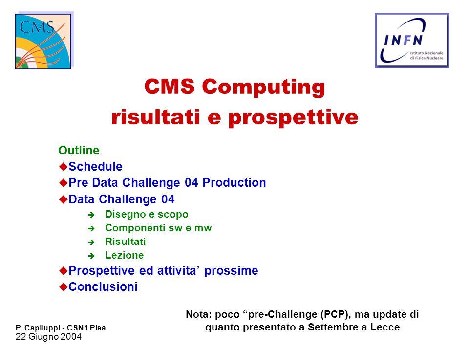22 Giugno 2004 P. Capiluppi - CSN1 Pisa CMS Computing risultati e prospettive Outline u Schedule u Pre Data Challenge 04 Production u Data Challenge 0