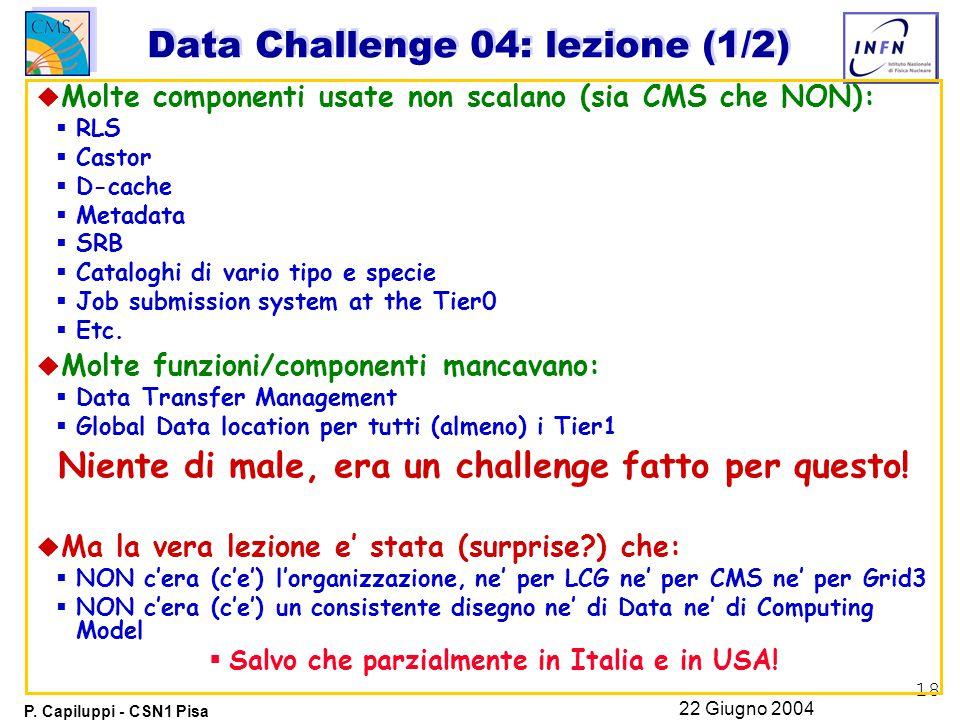 18 P. Capiluppi - CSN1 Pisa 22 Giugno 2004 Data Challenge 04: lezione (1/2) u Molte componenti usate non scalano (sia CMS che NON):  RLS  Castor  D