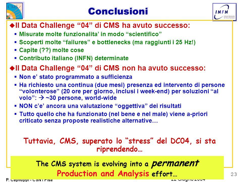 """23 P. Capiluppi - CSN1 Pisa 22 Giugno 2004 Conclusioni u Il Data Challenge """"04"""" di CMS ha avuto successo:  Misurate molte funzionalita' in modo """"scie"""