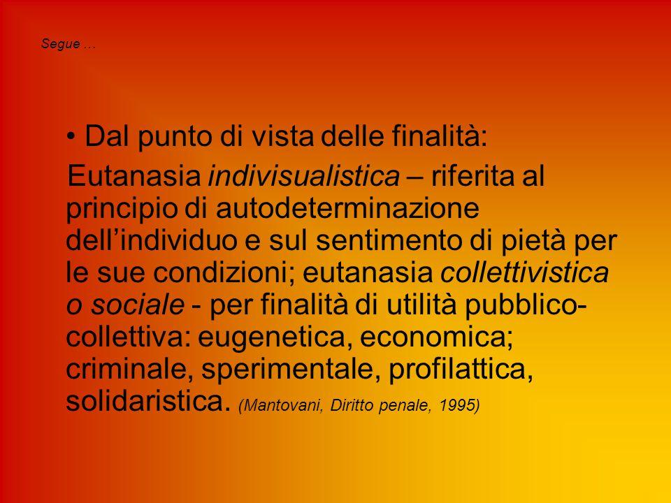 Segue … Dal punto di vista delle finalità: Eutanasia indivisualistica – riferita al principio di autodeterminazione dell'individuo e sul sentimento di