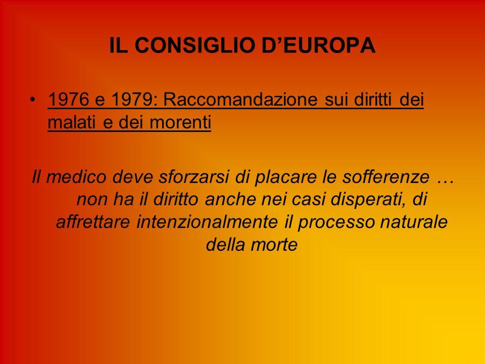 IL CONSIGLIO D'EUROPA 1976 e 1979: Raccomandazione sui diritti dei malati e dei morenti Il medico deve sforzarsi di placare le sofferenze … non ha il