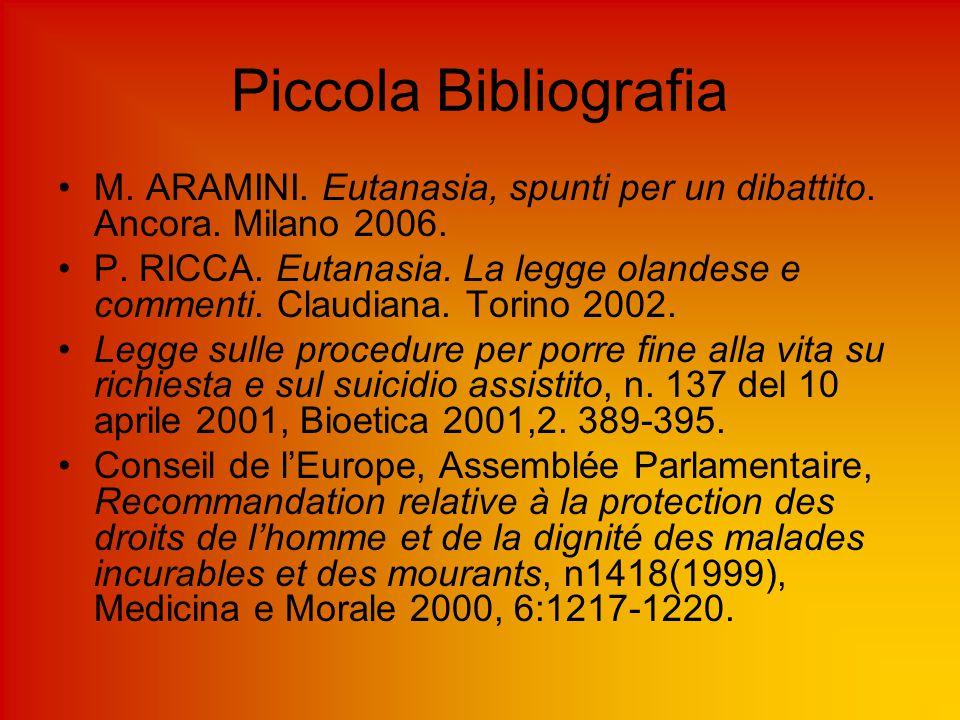 Piccola Bibliografia M. ARAMINI. Eutanasia, spunti per un dibattito. Ancora. Milano 2006. P. RICCA. Eutanasia. La legge olandese e commenti. Claudiana